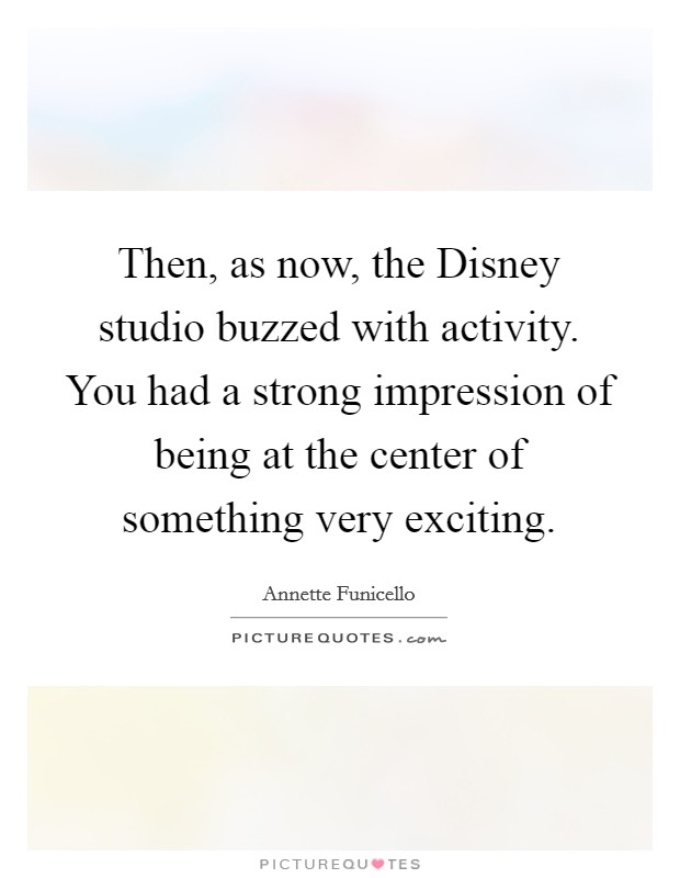 Then, as now, the Disney studio buzzed with activity. You had a strong impression of being at the center of something very exciting Picture Quote #1