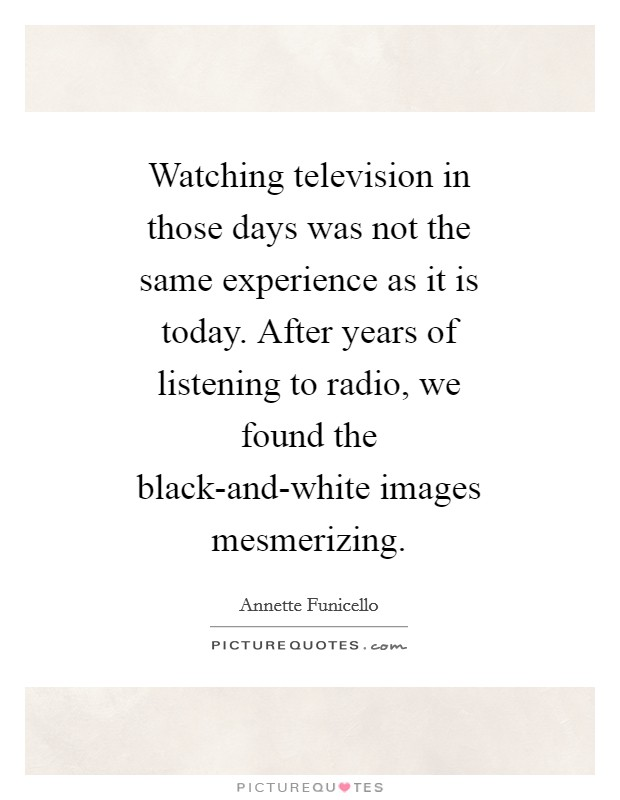 Watching television in those days was not the same experience as it is today. After years of listening to radio, we found the black-and-white images mesmerizing Picture Quote #1