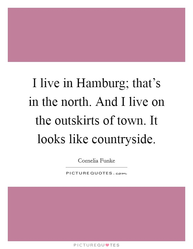 I live in Hamburg; that's in the north. And I live on the outskirts of town. It looks like countryside Picture Quote #1