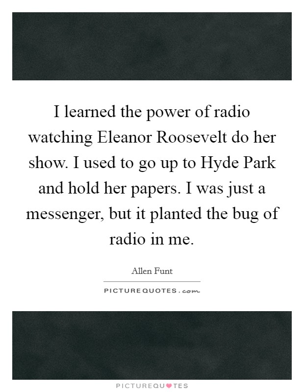 I learned the power of radio watching Eleanor Roosevelt do her show. I used to go up to Hyde Park and hold her papers. I was just a messenger, but it planted the bug of radio in me Picture Quote #1