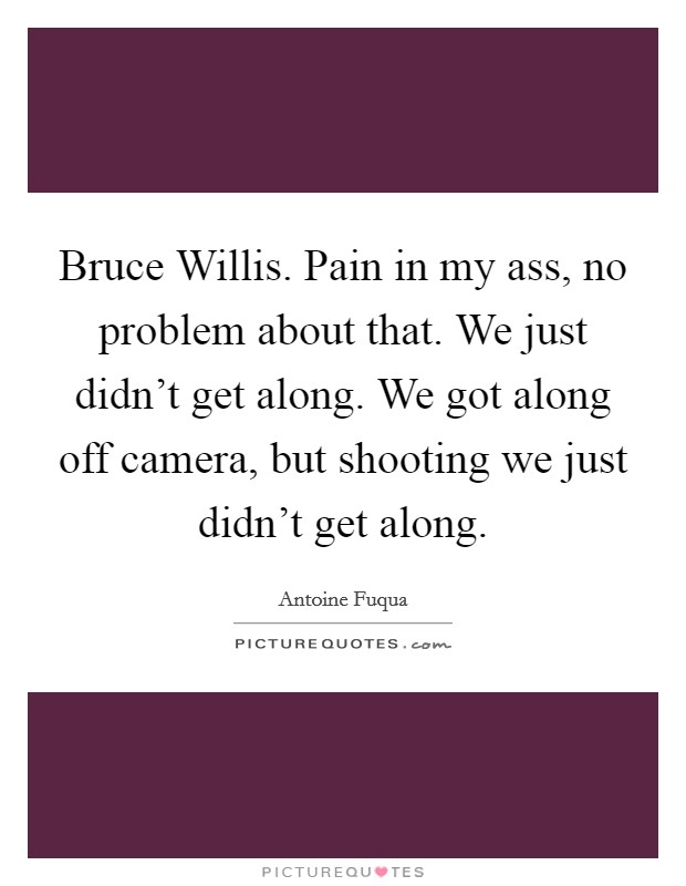 Bruce Willis. Pain in my ass, no problem about that. We just didn't get along. We got along off camera, but shooting we just didn't get along Picture Quote #1