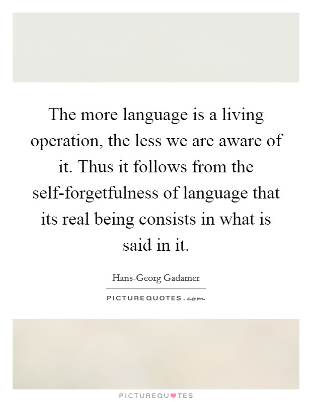 The more language is a living operation, the less we are aware of it. Thus it follows from the self-forgetfulness of language that its real being consists in what is said in it Picture Quote #1