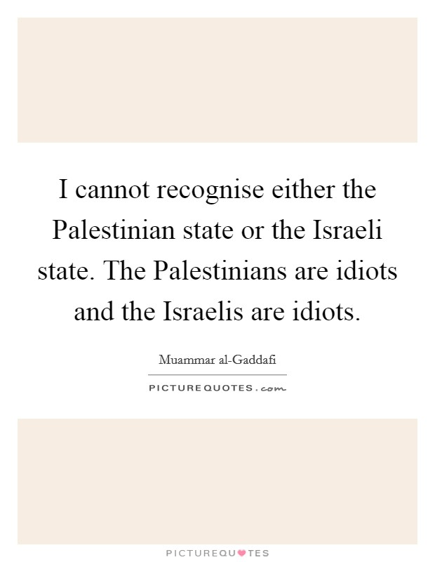 I cannot recognise either the Palestinian state or the Israeli state. The Palestinians are idiots and the Israelis are idiots Picture Quote #1