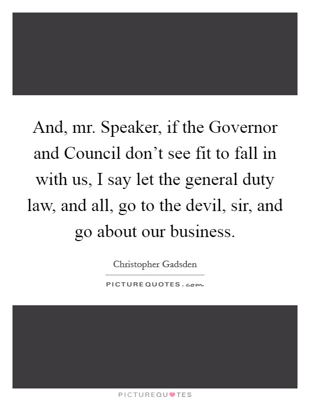 And, mr. Speaker, if the Governor and Council don't see fit to fall in with us, I say let the general duty law, and all, go to the devil, sir, and go about our business Picture Quote #1