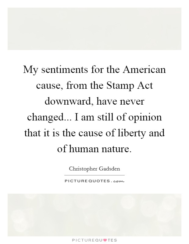 My sentiments for the American cause, from the Stamp Act downward, have never changed... I am still of opinion that it is the cause of liberty and of human nature Picture Quote #1