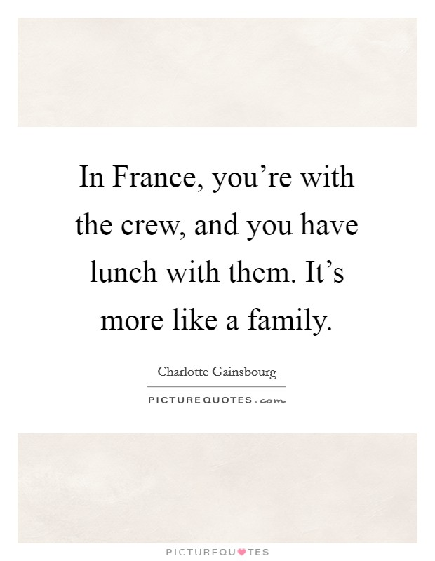 In France, you're with the crew, and you have lunch with them. It's more like a family Picture Quote #1