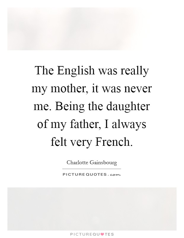 The English was really my mother, it was never me. Being the daughter of my father, I always felt very French Picture Quote #1