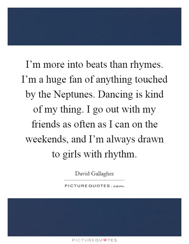 I'm more into beats than rhymes. I'm a huge fan of anything touched by the Neptunes. Dancing is kind of my thing. I go out with my friends as often as I can on the weekends, and I'm always drawn to girls with rhythm Picture Quote #1