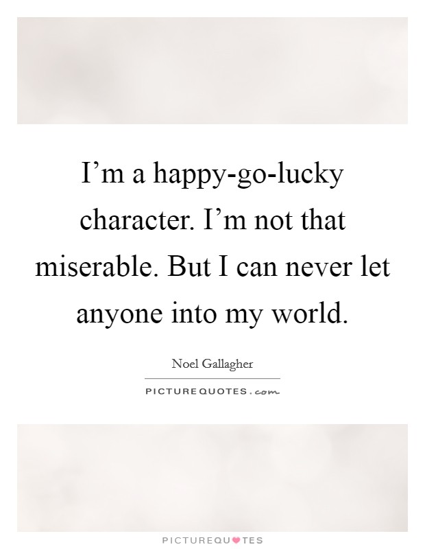 I'm a happy-go-lucky character. I'm not that miserable. But I can never let anyone into my world Picture Quote #1