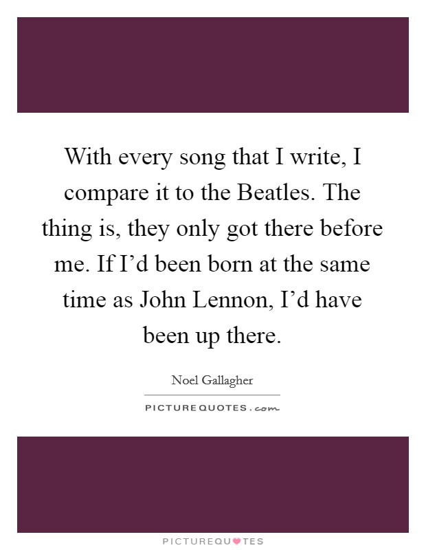 With every song that I write, I compare it to the Beatles. The thing is, they only got there before me. If I'd been born at the same time as John Lennon, I'd have been up there Picture Quote #1