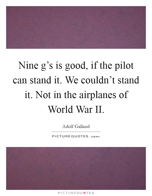 Nine g's is good, if the pilot can stand it. We couldn't stand it. Not in the airplanes of World War II Picture Quote #1