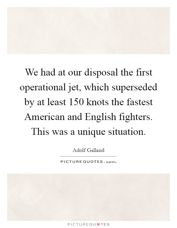 We had at our disposal the first operational jet, which superseded by at least 150 knots the fastest American and English fighters. This was a unique situation Picture Quote #1