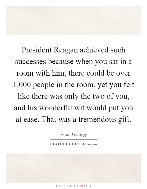 President Reagan achieved such successes because when you sat in a room with him, there could be over 1,000 people in the room, yet you felt like there was only the two of you, and his wonderful wit would put you at ease. That was a tremendous gift Picture Quote #1
