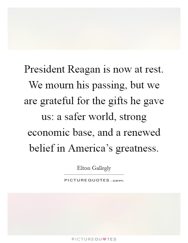 President Reagan is now at rest. We mourn his passing, but we are grateful for the gifts he gave us: a safer world, strong economic base, and a renewed belief in America's greatness Picture Quote #1