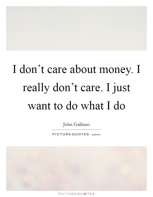 I don't care about money. I really don't care. I just want to do what I do Picture Quote #1