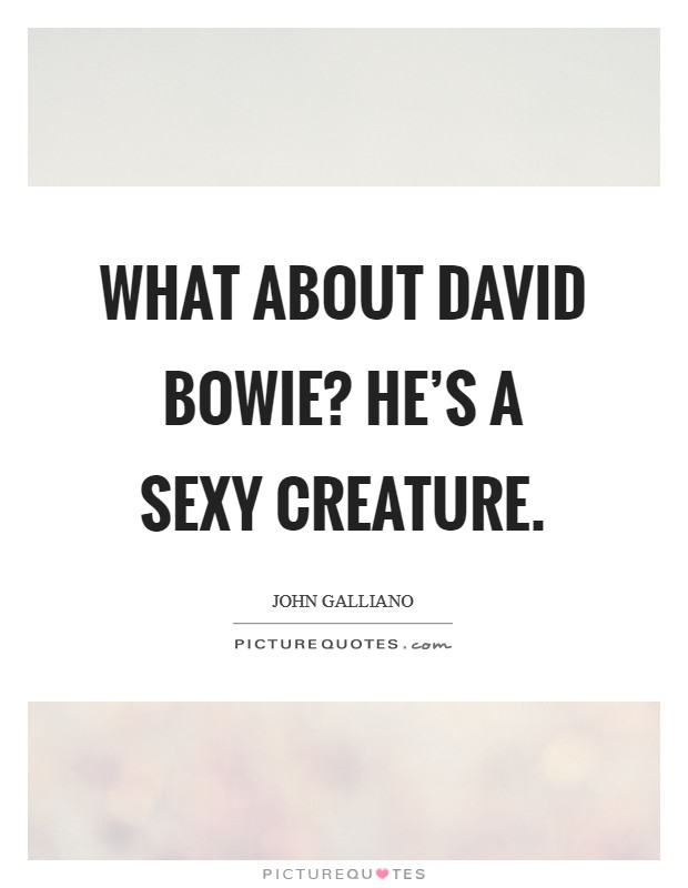 What about David Bowie? He's a sexy creature Picture Quote #1