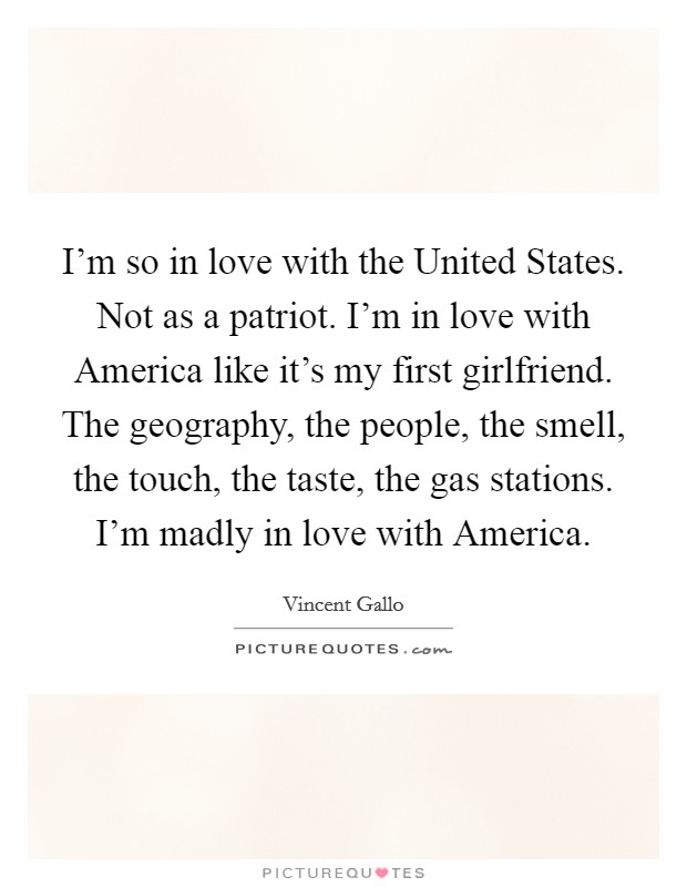 I'm so in love with the United States. Not as a patriot. I'm in love with America like it's my first girlfriend. The geography, the people, the smell, the touch, the taste, the gas stations. I'm madly in love with America Picture Quote #1