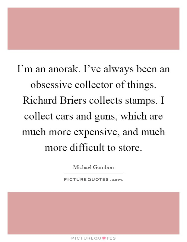 I'm an anorak. I've always been an obsessive collector of things. Richard Briers collects stamps. I collect cars and guns, which are much more expensive, and much more difficult to store Picture Quote #1
