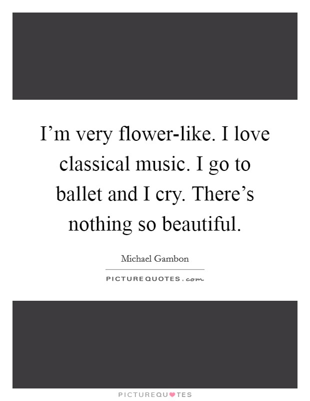 I'm very flower-like. I love classical music. I go to ballet and I cry. There's nothing so beautiful Picture Quote #1
