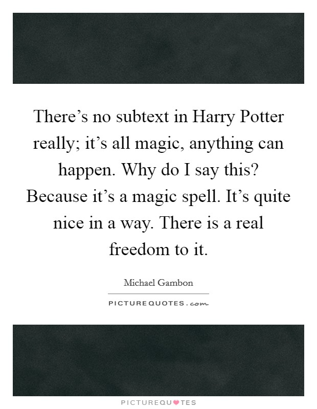 There's no subtext in Harry Potter really; it's all magic, anything can happen. Why do I say this? Because it's a magic spell. It's quite nice in a way. There is a real freedom to it Picture Quote #1