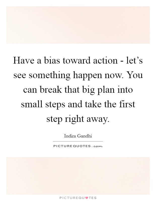 Have a bias toward action - let's see something happen now. You can break that big plan into small steps and take the first step right away Picture Quote #1