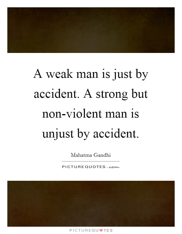 A weak man is just by accident. A strong but non-violent man is unjust by accident Picture Quote #1
