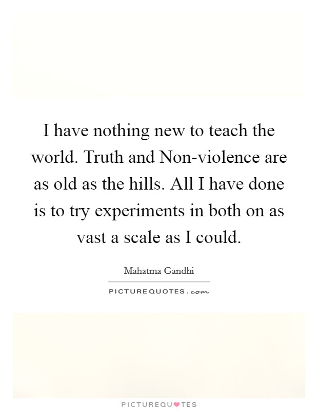I have nothing new to teach the world. Truth and Non-violence are as old as the hills. All I have done is to try experiments in both on as vast a scale as I could Picture Quote #1