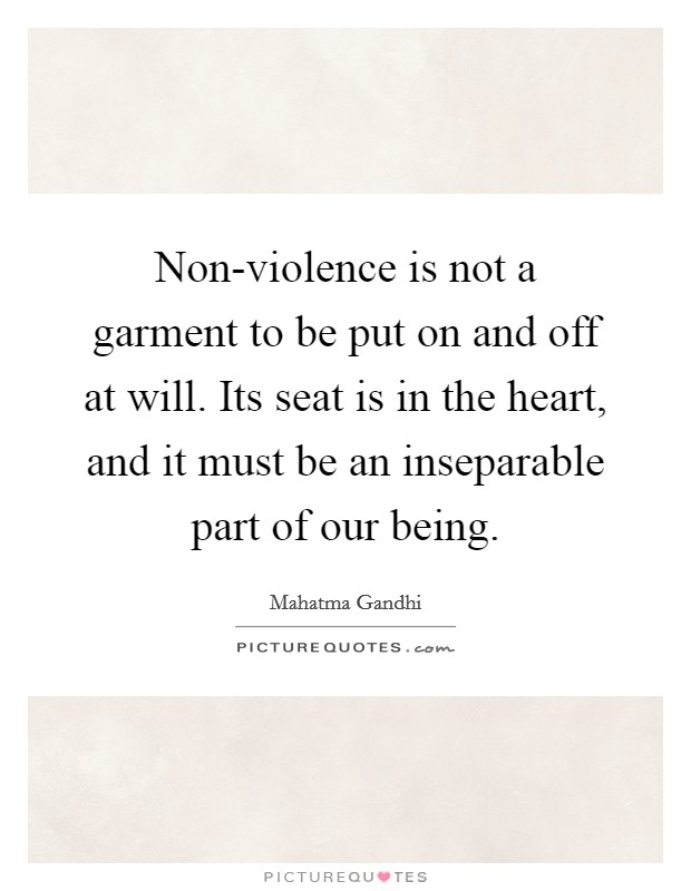 Non-violence is not a garment to be put on and off at will. Its seat is in the heart, and it must be an inseparable part of our being Picture Quote #1