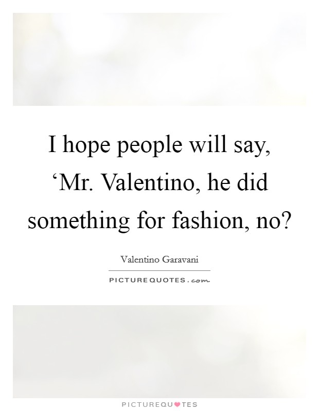 I hope people will say, 'Mr. Valentino, he did something for fashion, no? Picture Quote #1