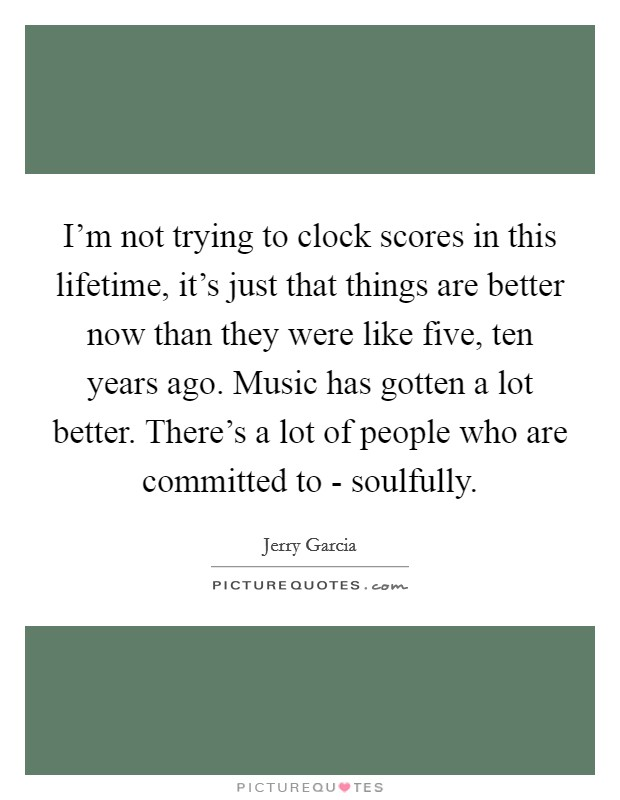I'm not trying to clock scores in this lifetime, it's just that things are better now than they were like five, ten years ago. Music has gotten a lot better. There's a lot of people who are committed to - soulfully Picture Quote #1