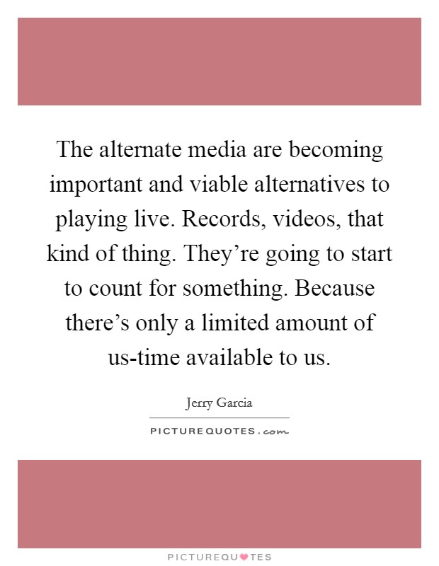 The alternate media are becoming important and viable alternatives to playing live. Records, videos, that kind of thing. They're going to start to count for something. Because there's only a limited amount of us-time available to us Picture Quote #1