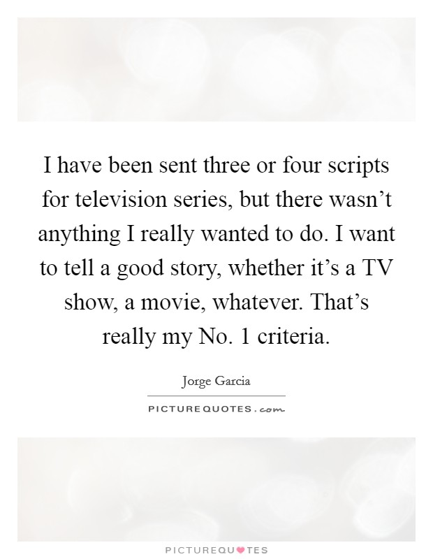 I have been sent three or four scripts for television series, but there wasn't anything I really wanted to do. I want to tell a good story, whether it's a TV show, a movie, whatever. That's really my No. 1 criteria Picture Quote #1