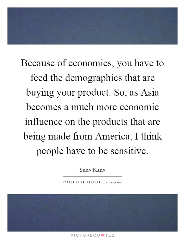 Because of economics, you have to feed the demographics that are buying your product. So, as Asia becomes a much more economic influence on the products that are being made from America, I think people have to be sensitive Picture Quote #1