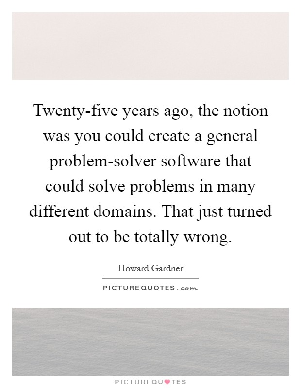 Twenty-five years ago, the notion was you could create a general problem-solver software that could solve problems in many different domains. That just turned out to be totally wrong Picture Quote #1
