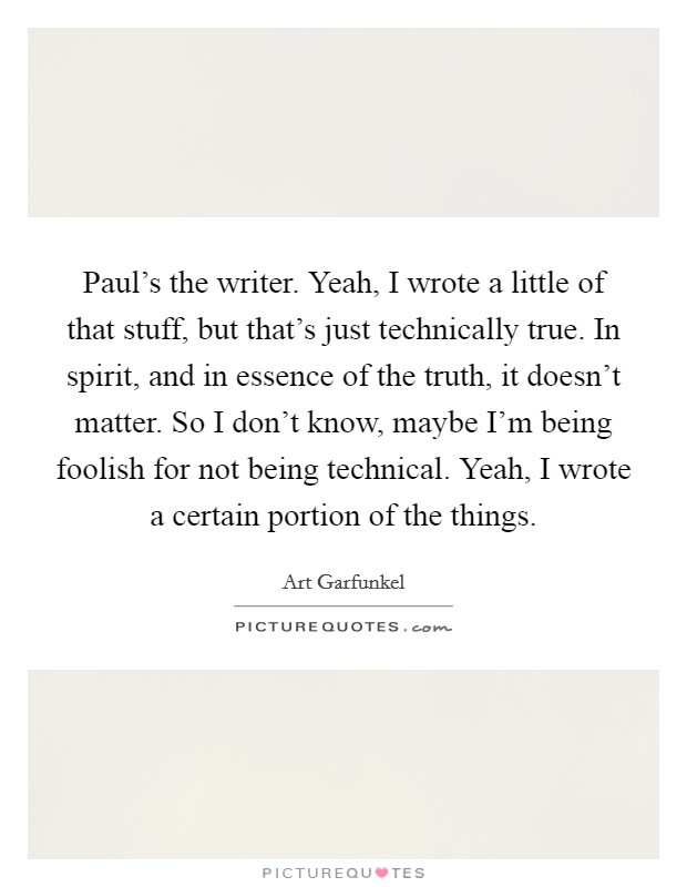 Paul's the writer. Yeah, I wrote a little of that stuff, but that's just technically true. In spirit, and in essence of the truth, it doesn't matter. So I don't know, maybe I'm being foolish for not being technical. Yeah, I wrote a certain portion of the things Picture Quote #1
