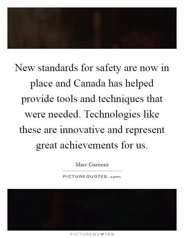 New standards for safety are now in place and Canada has helped provide tools and techniques that were needed. Technologies like these are innovative and represent great achievements for us Picture Quote #1