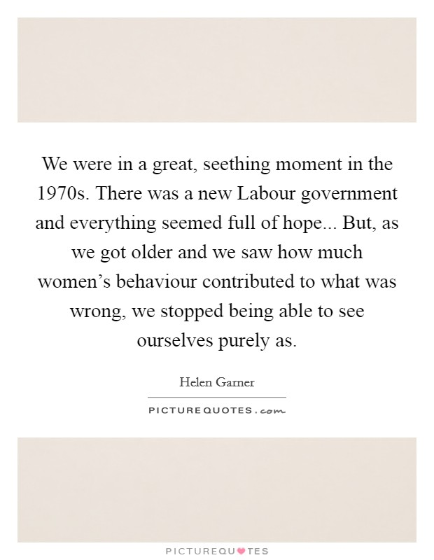 We were in a great, seething moment in the 1970s. There was a new Labour government and everything seemed full of hope... But, as we got older and we saw how much women's behaviour contributed to what was wrong, we stopped being able to see ourselves purely as Picture Quote #1