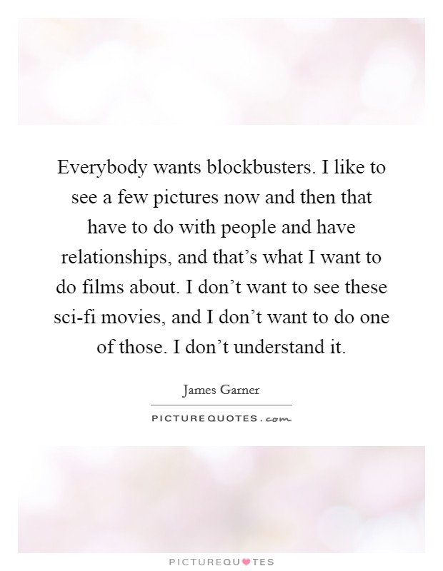 Everybody wants blockbusters. I like to see a few pictures now and then that have to do with people and have relationships, and that's what I want to do films about. I don't want to see these sci-fi movies, and I don't want to do one of those. I don't understand it Picture Quote #1