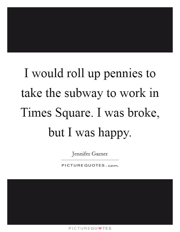 I would roll up pennies to take the subway to work in Times Square. I was broke, but I was happy Picture Quote #1