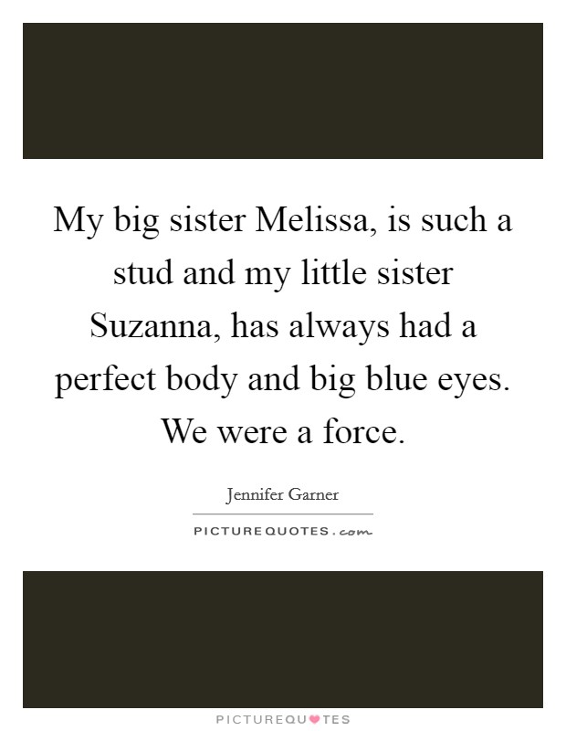 My big sister Melissa, is such a stud and my little sister Suzanna, has always had a perfect body and big blue eyes. We were a force Picture Quote #1