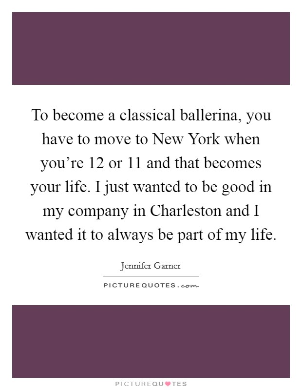 To become a classical ballerina, you have to move to New York when you're 12 or 11 and that becomes your life. I just wanted to be good in my company in Charleston and I wanted it to always be part of my life Picture Quote #1
