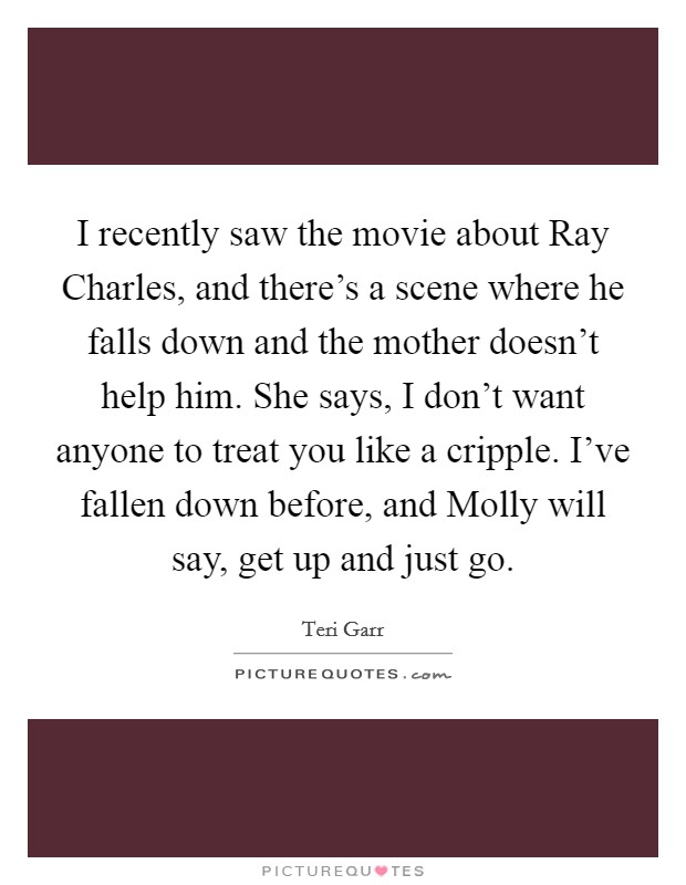 I recently saw the movie about Ray Charles, and there's a scene where he falls down and the mother doesn't help him. She says, I don't want anyone to treat you like a cripple. I've fallen down before, and Molly will say, get up and just go Picture Quote #1