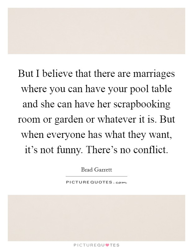 But I believe that there are marriages where you can have your pool table and she can have her scrapbooking room or garden or whatever it is. But when everyone has what they want, it's not funny. There's no conflict Picture Quote #1