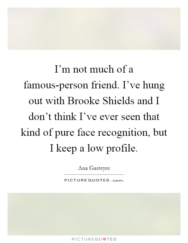 I'm not much of a famous-person friend. I've hung out with Brooke Shields and I don't think I've ever seen that kind of pure face recognition, but I keep a low profile Picture Quote #1