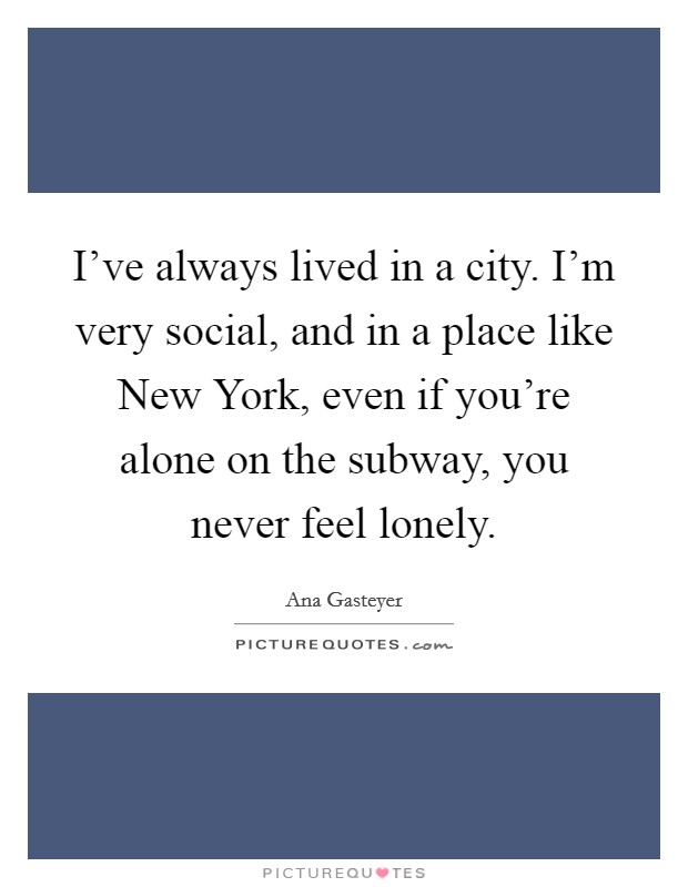 I've always lived in a city. I'm very social, and in a place like New York, even if you're alone on the subway, you never feel lonely Picture Quote #1