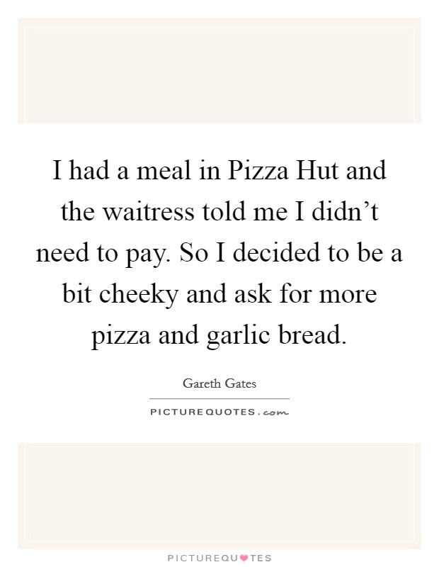 I had a meal in Pizza Hut and the waitress told me I didn't need to pay. So I decided to be a bit cheeky and ask for more pizza and garlic bread Picture Quote #1