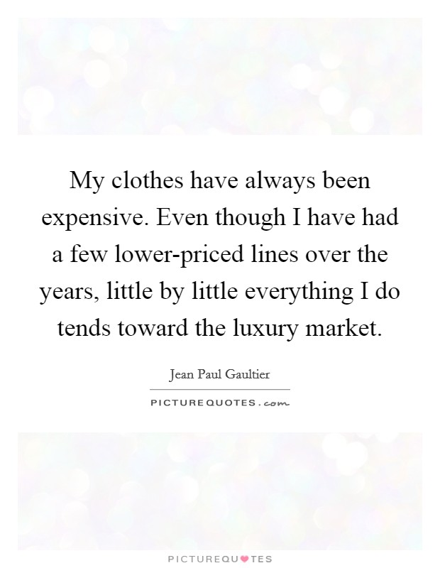 My clothes have always been expensive. Even though I have had a few lower-priced lines over the years, little by little everything I do tends toward the luxury market Picture Quote #1