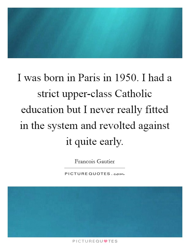 I was born in Paris in 1950. I had a strict upper-class Catholic education but I never really fitted in the system and revolted against it quite early Picture Quote #1