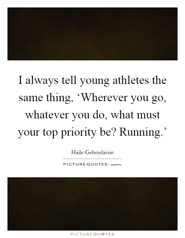 I always tell young athletes the same thing, 'Wherever you go, whatever you do, what must your top priority be? Running.' Picture Quote #1