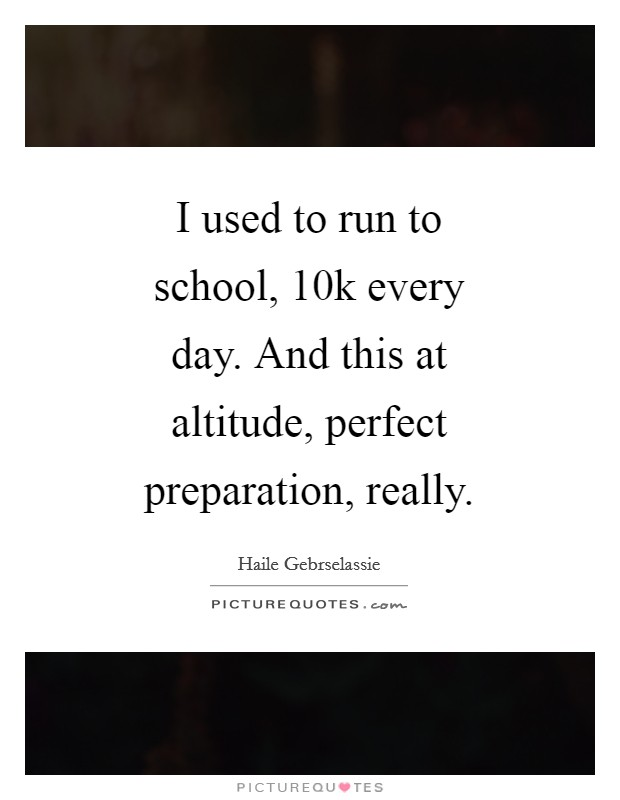 I used to run to school, 10k every day. And this at altitude, perfect preparation, really Picture Quote #1